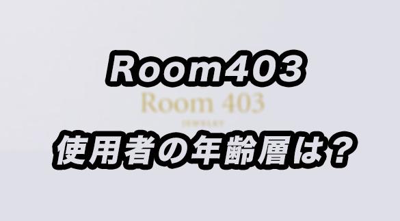 Room403使用者の年齢層は?あらゆる角度から調査した結果が意外だった!