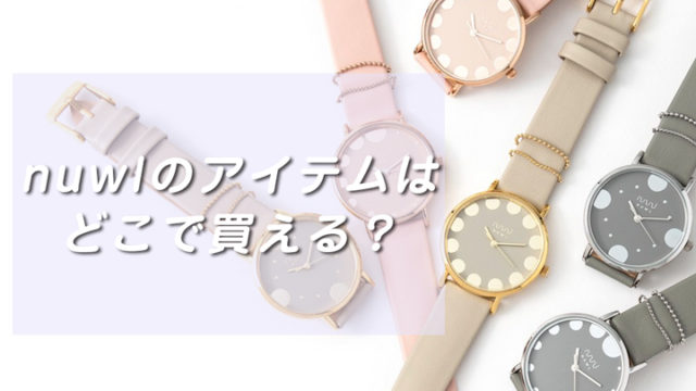 nuwlの時計やブレスレットが買える店舗は?お得に買える情報までシェア!