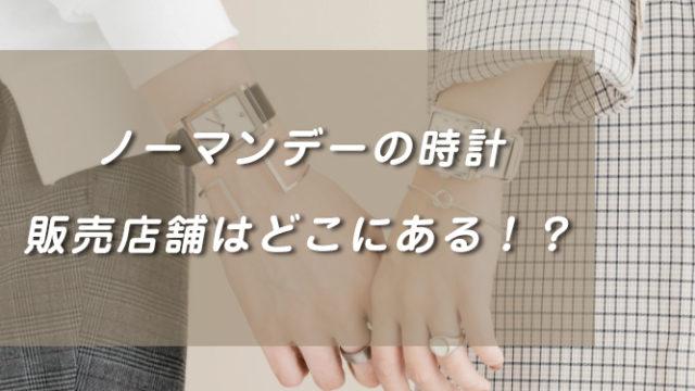 ノーマンデーの時計の販売店舗!名古屋大阪、福岡にもある?